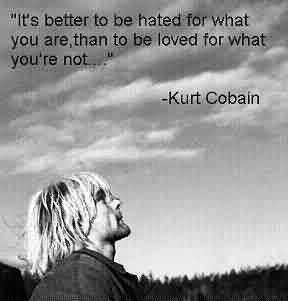 Popular  Celebrity Quote By Kurt Cobain~ It's better to be hated for what you are than to be loved for what you're not…