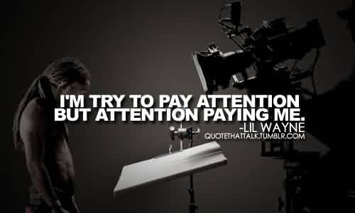 Popular Celebrity Quote By Lil Wayne~ I'm try to pay attention but attention paying me.