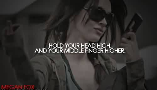 Popular   Celebrity Quote By Megan Fox~ Hold your head high and your middle finger higher.