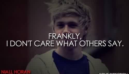 Popular Celebrity Quote By Niall Horan~ Frankly, I don't care what others say.
