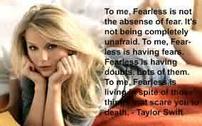 Popular Celebrity Quote By Taylor Swift~ To me, Fearless is is not the absense of fear. It's not being Completely unafraid.
