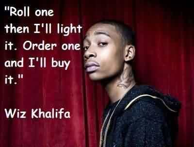 Popular Celebrity Quote By Wiz Khalifa~ Roll one then I'll light it. order one and I'll buy it.