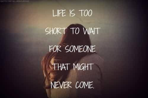 Popular Celebrity Quote ~ Life is too short t wait for someone that might never come.