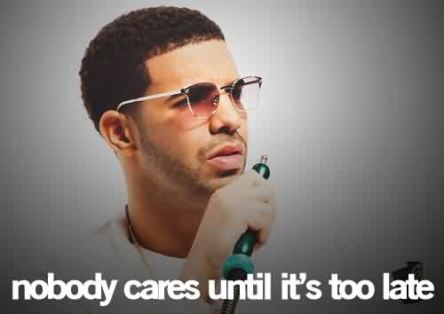 Popular Celebrity Quote ~ Nobody cares until it's too late