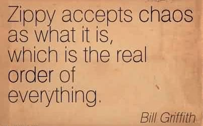 Popular Chaos Quote by Bill Griffith~Zippy accepts chaos as what it is, which is the real order of everything.