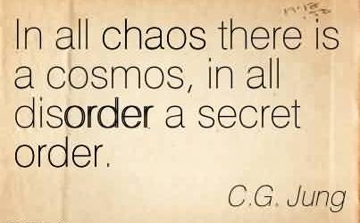 Popular Chaos Quote by C.G. Jung ~In all chaos there is a cosmos, in all disorder a secret order.