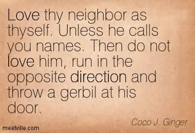 Popular Chaos Quote By Coco J. Ginger~Love Thy Neighbor As Thyself. Unless He Calls You Names. Then Do Not Love Him, Run In The Opposite Direction And Rhrow A Gerbil At His Door.