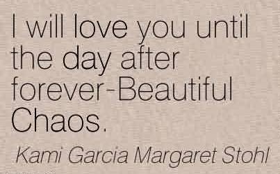 Popular Chaos Quote by Kami Garcia Margaret Stohl~I will love you until the day after forever-Beautiful Chaos.