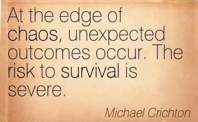 Popular Chaos Quote by Michael Crichton ~At the edge of chaos, unexpected outcomes occur. The risk to survival is severe.