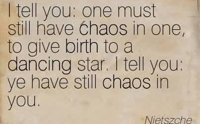 Popular Chaos Quote By Nietszche~I tell you  one must still have chaos in one, to give birth to a dancing star. I tell you  ye have still chaos in you.