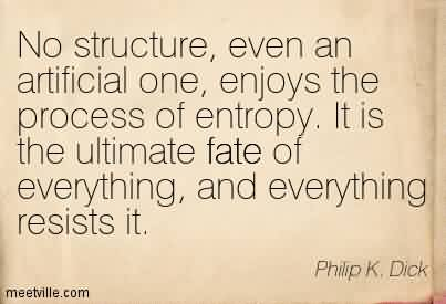 Popular Chaos Quote By Philip K. Dick~No structure, even an artificial one, enjoys the process of entropy. It is the ultimate fate of everything, and everything resists it.