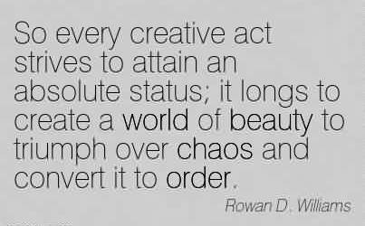 Popular Chaos Quote by rowan D. Williams ~So every creative act strives to attain an absolute status it longs to create a world of beauty to triumph over chaos and convert it to order.