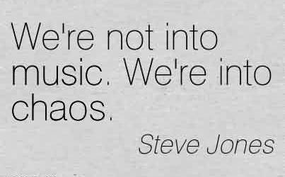 Popular Chaos Quote  by Steve Jones ~ We're not into music. We're into chaos.