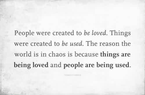 Popular Chaos Quote  ~ People Were Created To Be loved. Things Were Creatd To be Used. The Reason The World Is In Chaos Is Beacause Things Are Being Loved And People are BEing used.