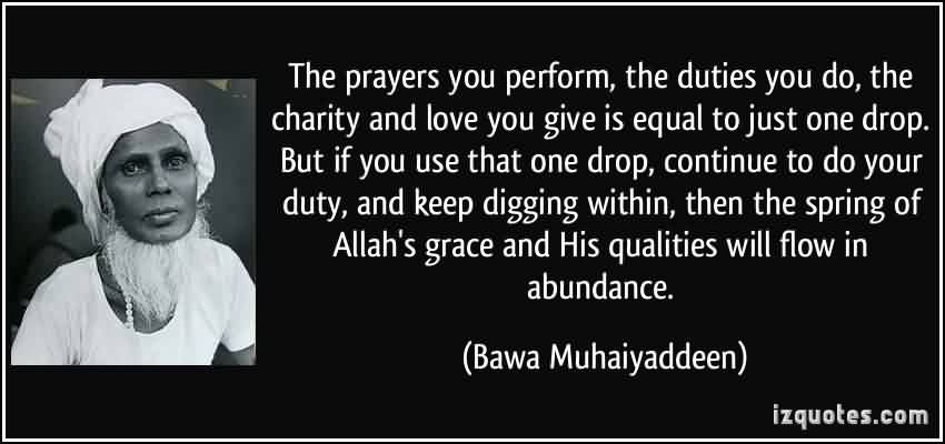 Popular Charity Quote By Bawa Muhaiyaddeen~ the prayers you perform , the duties you do, the charity and love you give is equal to just one drop.