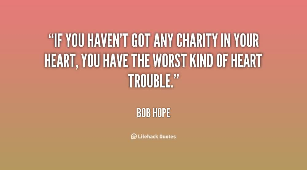 Popular Charity Quote By Bob Hope~ If you haven't got any charity in your heart , you have the worst kind of heart trouble.