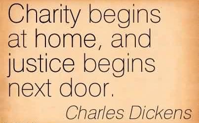 Popular Charity Quote By Charles Dickens~Charity begins at home, and justice begins next door.