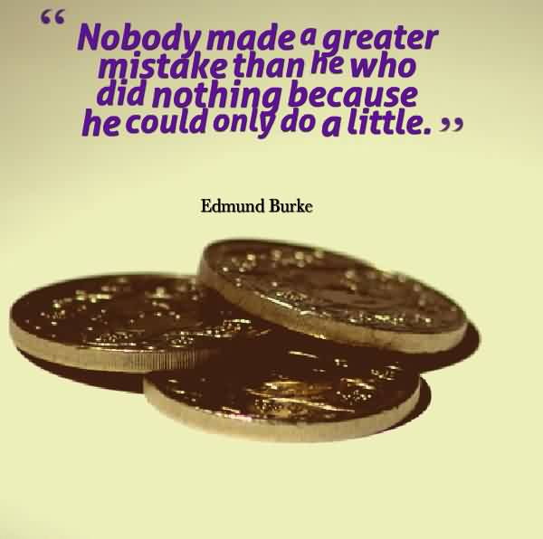 Popular charity Quote by Edmund Burke ~ Nobody Made a greater mistake than he who did nothing becouse he could only do a little.