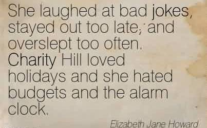 Popular Charity Quote By Elizabeth Jane Howard ~She laughed at bad jokes, stayed out too late, and overslept too often. Charity Hill loved holidays and she hated budgets and the alarm clock.