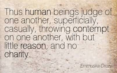 Popular Charity Quote By Emmuska Orczy~Thus human beings judge of one another, superficially, casually, throwing contempt on one another, with but little reason, and no charity.