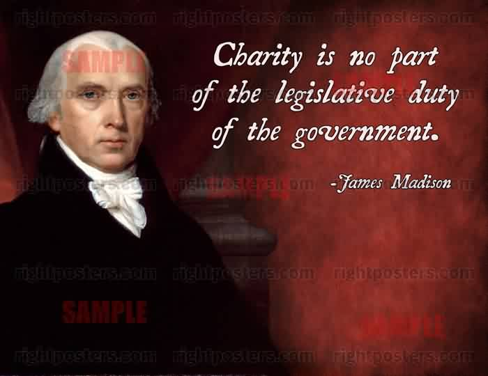 Popular Charity Quote by James Madison~ Charity is no  part of the legislative duty of the government.
