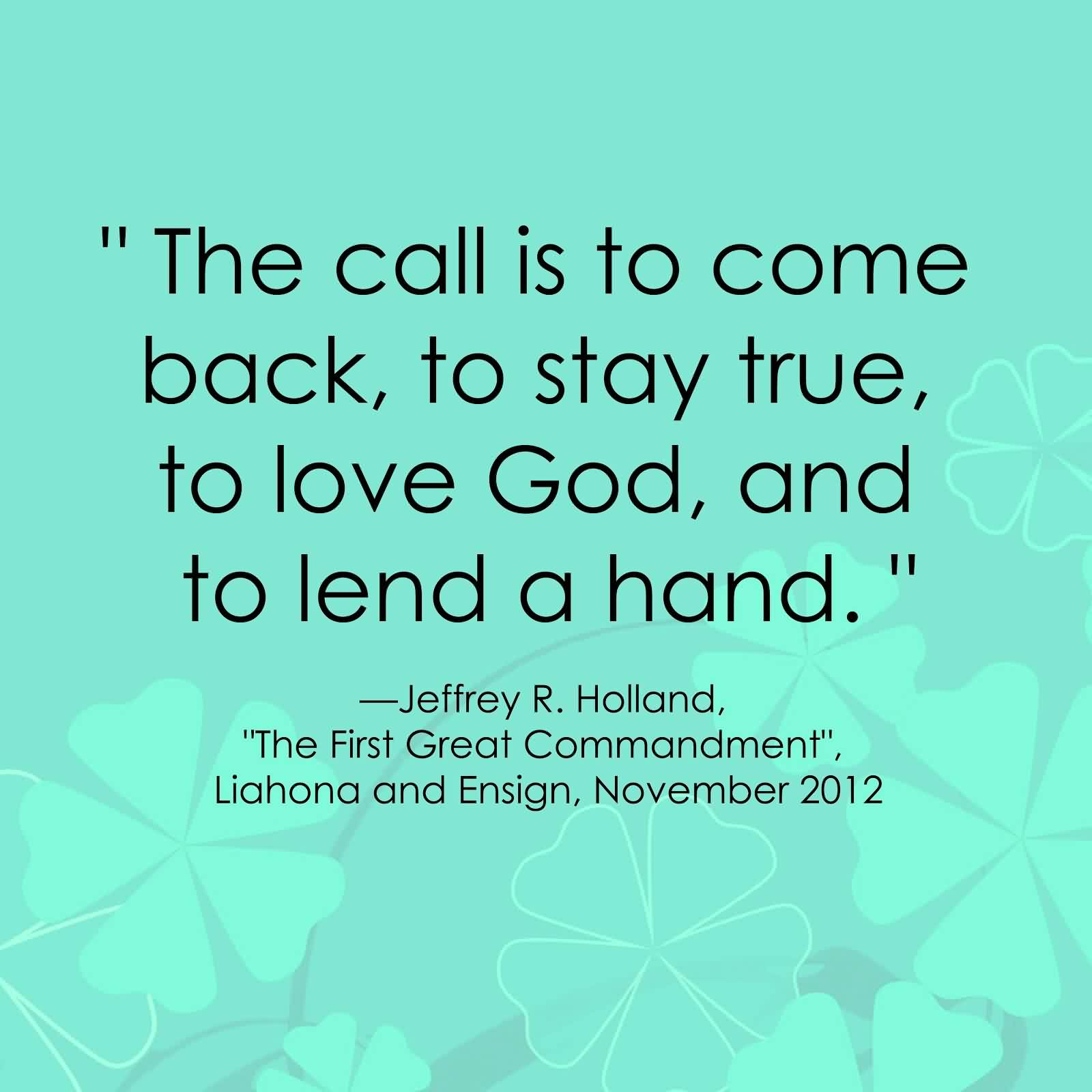 Popular Charity Quote By Jeffery R. Holland~ The call is to come back , to stay true,to love god,and to lend a hand.