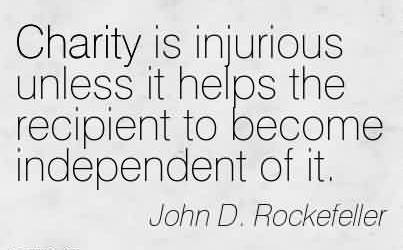 Popular Charity Quote By John D. Rockefeller ~ Cahrity is Injurious unless it helps the recipient to become independent of it.