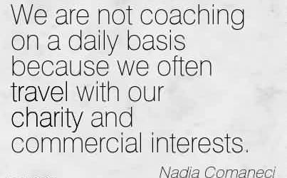 Popular Charity Quote By Nadia Comanecl~We are not coaching on a daily basis because we often travel with our charity and commercial interests.