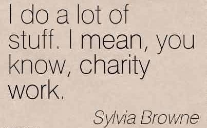 Popular Charity Quote By Sylvia Browne~ I do a lot of stuff. I mean, you know, charity work.