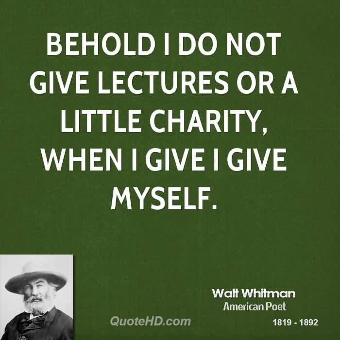 Popular Charity Quote By Walt Whitman~ Behold i do not give lectures or a little charity, when i give i give myself.