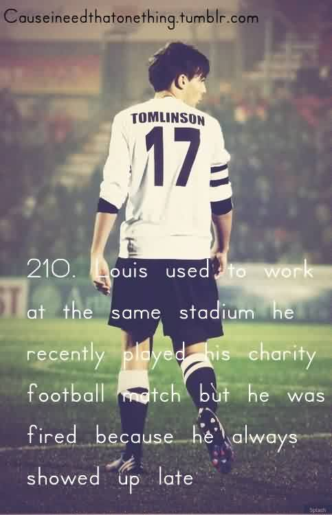 Popular Charity Quote~ Louis used to work at teh same stadium he recently played his charity football match but he was fired because hje always showed up late.