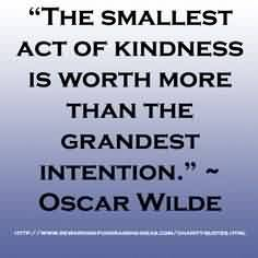 Popular Charity Quote ~The smallest act of kindness is worth more than the grandest intention .