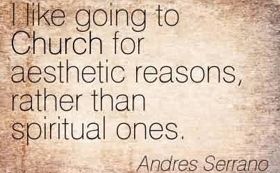 Popular  Church Quote BY Andres Serrano~ I like going to Church for aesthetic reasons, rather than spiritual ones.