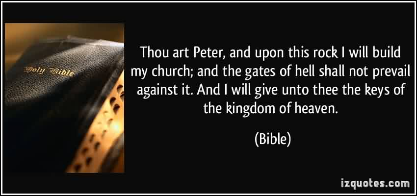 Popular Church Quote By Bible~ Thou art perter, and upon this rock i will build my church; and the gates of hell shall not prevail against it.