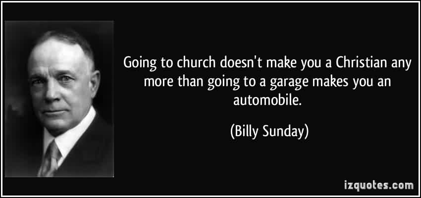 Popular Church Quote By Billy Sunday~ Going to church doesn't make you a christian any more than going to a garage makes you an automoile.