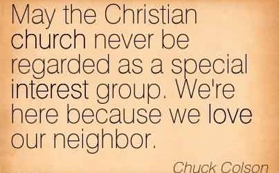 Popular Church Quote By Chuck Colson~ May the Christian church never be regarded as a special interest group. We're here because we love our neighbor.
