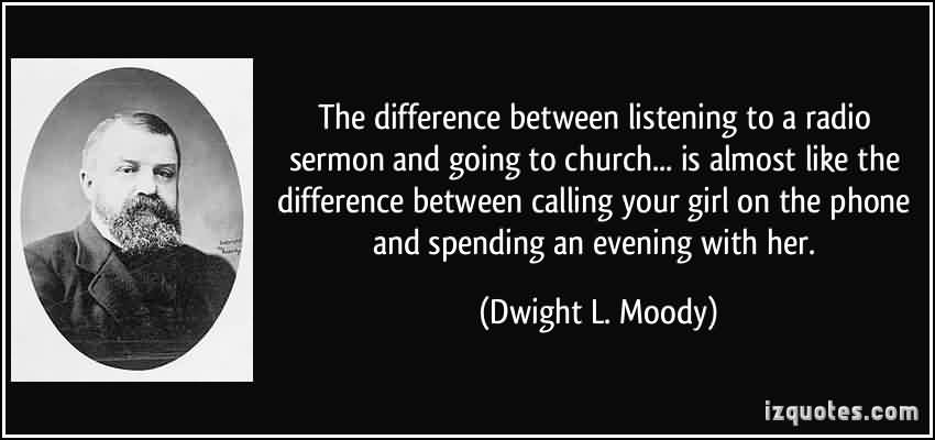 Popular Church Quote By Dwight L.Moody~ The Difference between Listening to a radio sermon and going to church…