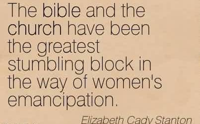 Popular Church Quote By Elizabeth Cady Stanton~The bible and the church have been the greatest stumbling block in the way of women's emancipation.