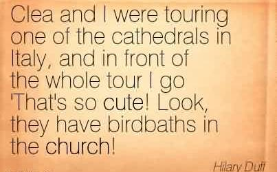 Popular Church Quote By Hilary Duff~Clea and I were touring one of the cathedrals in Italy, and in front of the whole tour I go 'That's so cute! Look, they have birdbaths in the church!