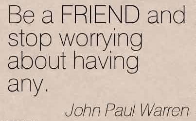 Popular  Church Quote By John Paul Warren~Be a FRIEND and stop worrying about having any.