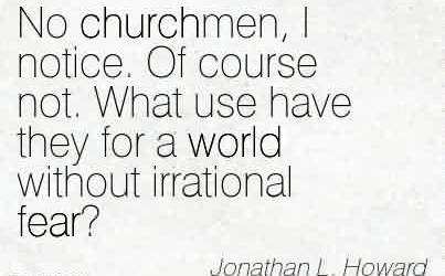 Popular Church Quote by Jonathan L.Howard~No churchmen, I notice. Of course not. What use have they for a world without irrational fear!