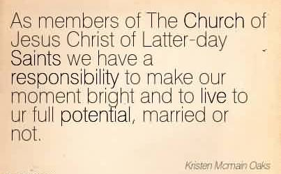 Popular Church Quote By Kristen ~As members of The Church of Jesus Christ of Latter-day Saints we have a responsibility to make our moment bright and to live to ur full potential, married or not.