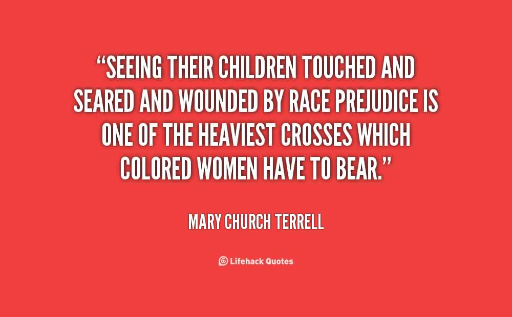 Popular Church Quote By Mary Church Terrell~ Seeing Rheir children Touched and seared and wounded by race Prejudice is one  of the heaviest crosses ehich colored woman have to bear.