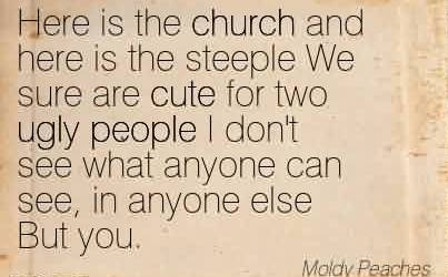 Popular Church Quote By Moldy Peaches~Here is the church and here is the steeple We sure are cute for two ugly people I don't see what anyone can see, in anyone else But you.