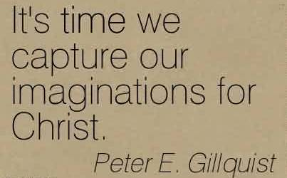 Popular Church Quote By Peter E. Gillquist~ It's time we capture our imaginations for Christ.