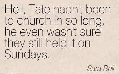 Popular Church Quote By Sara Bell~Hell, Tate hadn't been to church in so long, he even wasn't sure they still held it on Sundays.