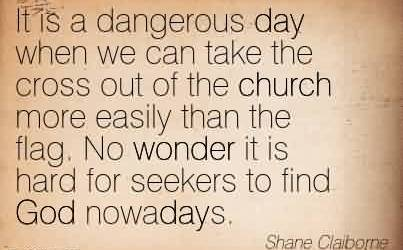 Popular Church Quote By Shane Claiborne~It is a dangerous day when we can take the cross out of the church more easily than the flag. No wonder it is hard for seekers to find God nowadays.