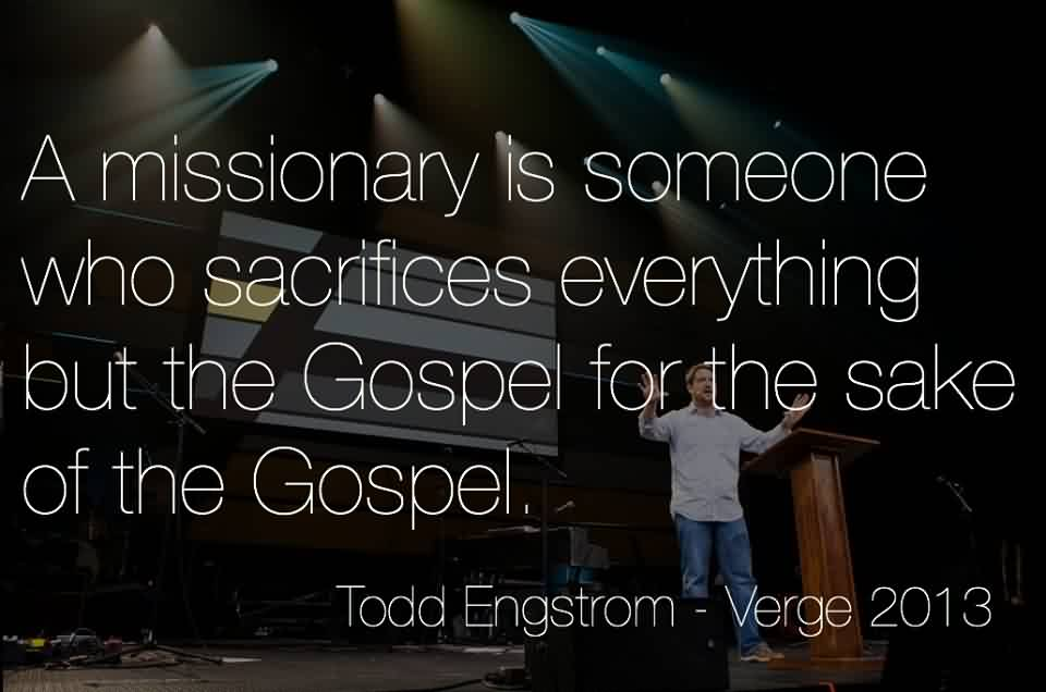 Popular Church Quote by Todd Engstrom~ A missionary is someone who sacrifices everything but the gospel for the sake of teh gospel.