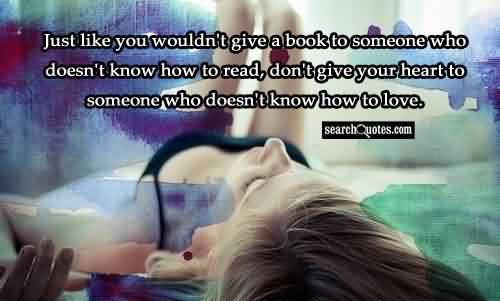 Popular Church Quote ~ Just like you wouldn't give a book to someone who doesn't know how to read, don't give your heart to someone who doesn't know how to love.