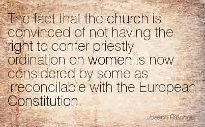Popular Church Quote ~The fact that the church is convinced of not having the right to confer priestly ordination on women is now considered by some as irreconcilable with the European Constitution.